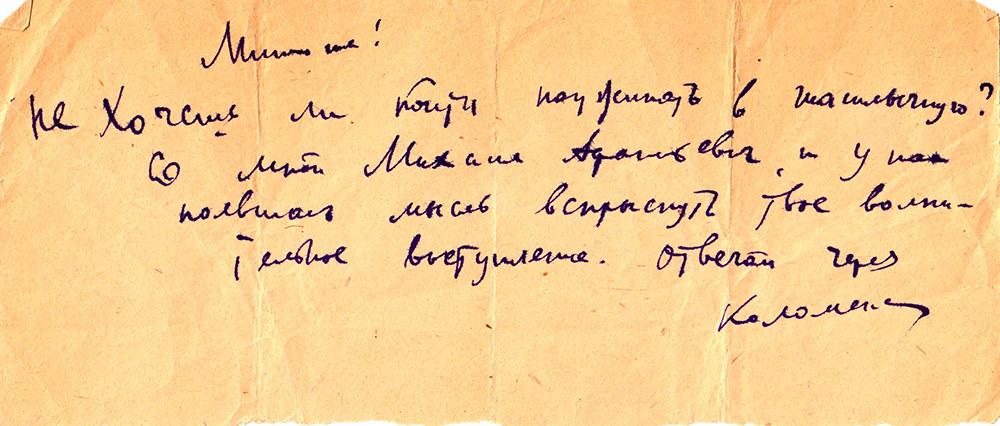 Шуточная записка к М.С. Мелик-Пашаевой: «Минна! Не хочешь ли пойти поужинать в шашлычную? Со мной Михаил Афанасьевич, и у нас появилась мысль вспрыснуть твое волнительное выступление. Отвечай через [нрзб]». [1935–1939-е гг.].